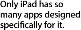 Only iPad has so many apps designed spcifically for it
