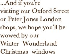 ...And if you're visiting our Oxford Street or Peter Jones London shops, we hope you'll be wowed by our Winter Wonderland Christmas windows