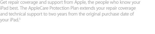 Get coverage and support from Apple, the people who know your iPad best. The AppleCare Protection Plan extends your coverage and technical support to two years from the original purchase date of your iPad.5