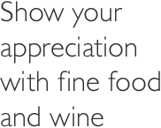 Show your appreciation with fine food and wine